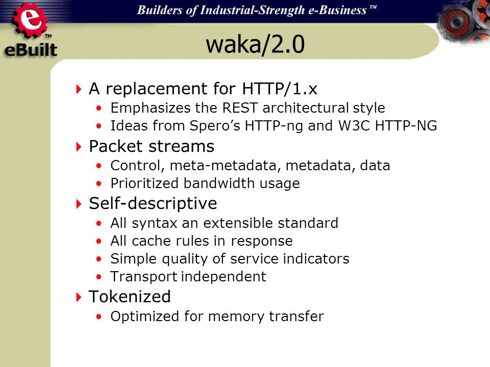 waka/2.0 A replacement for HTTP/1.x Emphasizes the REST architectural style Ideas from Speros HTTP-ng and W3C HTTP-NG Packet streams Control, meta-metadata, metadata, data Prioritized bandwidth usage Self-descriptive All syntax an extensible standard All cache rules in response Simple quality of service indicators Transport independent Tokenized Optimized for memory transfer