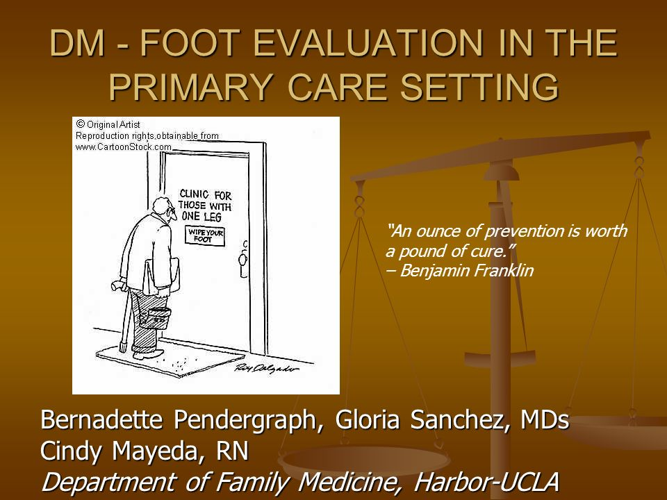 DM - FOOT EVALUATION IN THE PRIMARY CARE SETTING Bernadette Pendergraph, Gloria Sanchez, MDs Cindy Mayeda, RN Department of Family Medicine, Harbor-UC