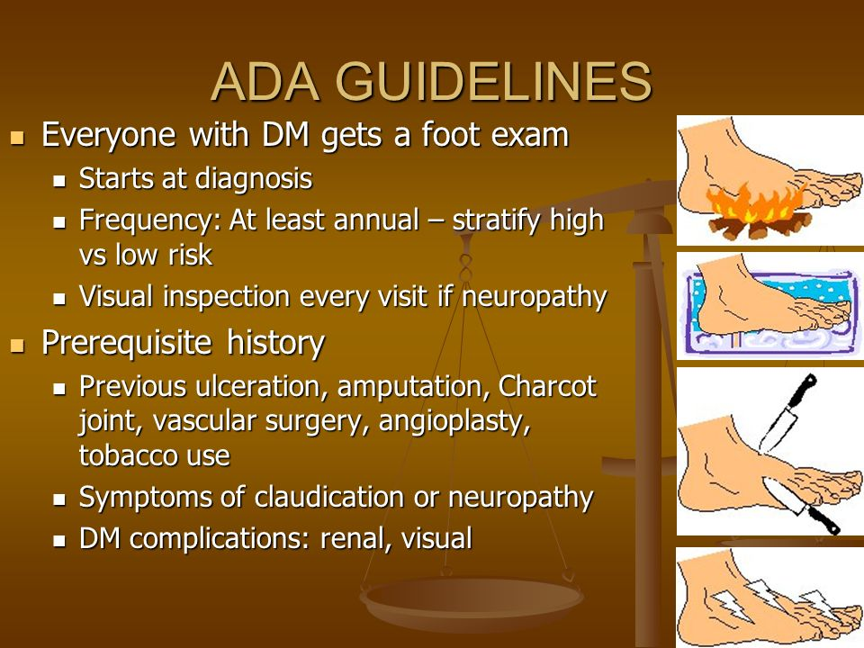 ADA GUIDELINES Everyone with DM gets a foot exam Everyone with DM gets a foot exam Starts at diagnosis Starts at diagnosis Frequency: At least annual