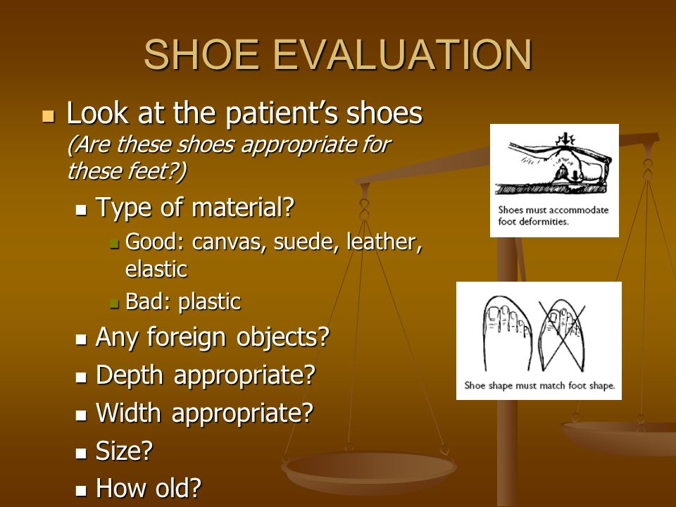 SHOE EVALUATION Look at the patients shoes (Are these shoes appropriate for these feet?) Look at the patients shoes (Are these shoes appropriate for t