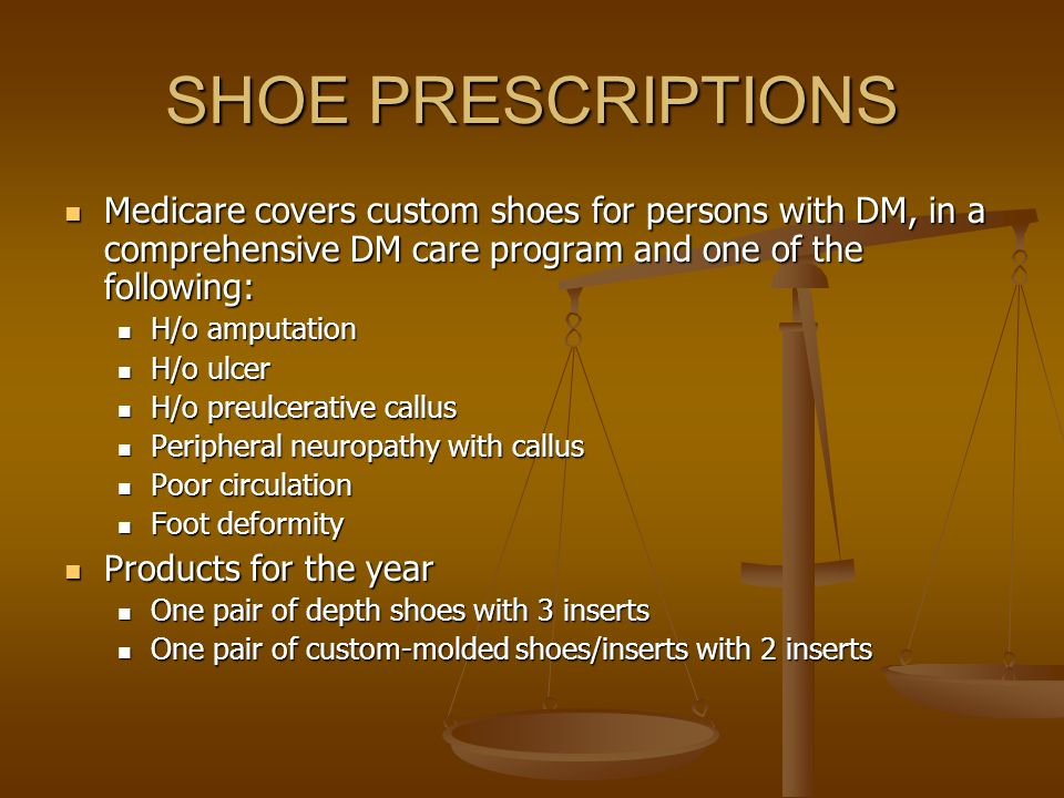SHOE PRESCRIPTIONS Medicare covers custom shoes for persons with DM, in a comprehensive DM care program and one of the following: Medicare covers cust
