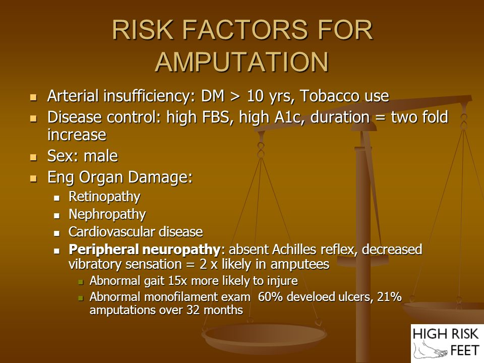 RISK FACTORS FOR AMPUTATION Abnormal foot anatomy Abnormal foot anatomy Nail – Onycholysis, Ingrown Nail – Onycholysis, Ingrown Skin – Xerosis, Corn, Callus, Hair loss Skin – Xerosis, Corn, Callus, Hair loss Bone – Hallux valgus, hammer toes, prominent metatarsal heads, Charcot foot Bone – Hallux valgus, hammer toes, prominent metatarsal heads, Charcot foot Previous ulcer or amputations Previous ulcer or amputations Loss of monofilament perception – 18 fold increase risk of ulcer Loss of monofilament perception – 18 fold increase risk of ulcer