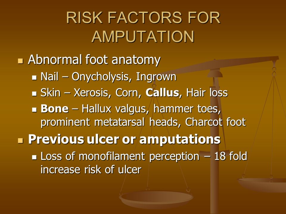 RISK FACTORS FOR AMPUTATION Abnormal foot anatomy Abnormal foot anatomy Nail – Onycholysis, Ingrown Nail – Onycholysis, Ingrown Skin – Xerosis, Corn,