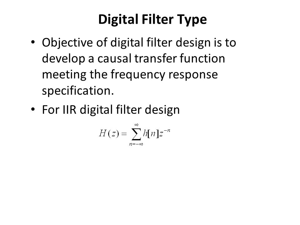 Digital Filter Type Objective of digital filter design is to develop a causal transfer function meeting the frequency response specification. For IIR