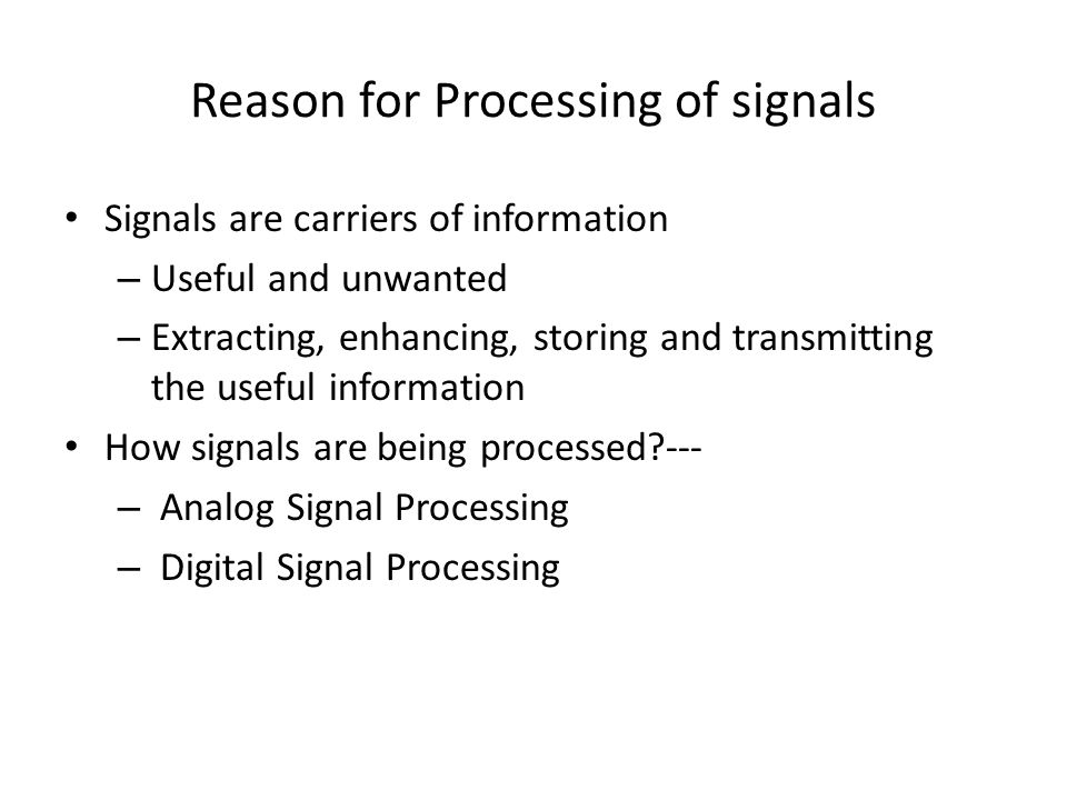Reason for Processing of signals Signals are carriers of information – Useful and unwanted – Extracting, enhancing, storing and transmitting the usefu