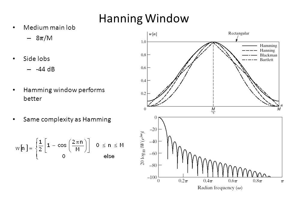 Hanning Window Medium main lob – 8 /M Side lobs – -44 dB Hamming window performs better Same complexity as Hamming