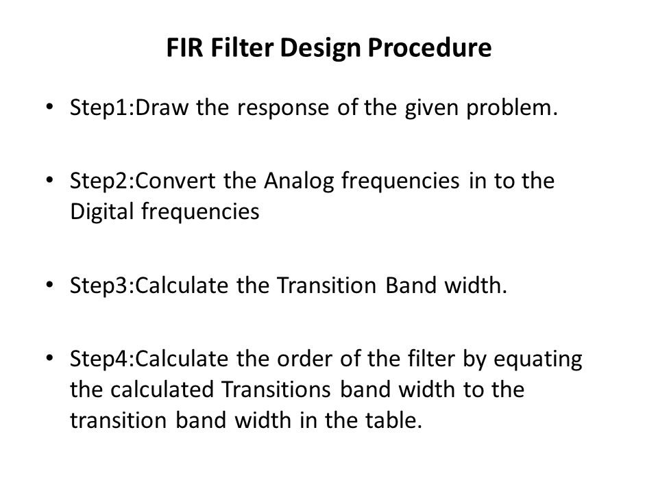 FIR Filter Design Procedure Step1:Draw the response of the given problem. Step2:Convert the Analog frequencies in to the Digital frequencies Step3:Cal