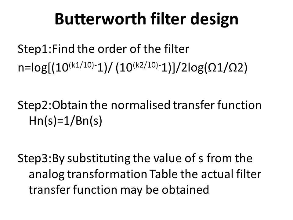 Butterworth filter design Step1:Find the order of the filter n=log[(10 (k1/10)- 1)/ (10 (k2/10)- 1)]/2log(1/2) Step2:Obtain the normalised transfer fu