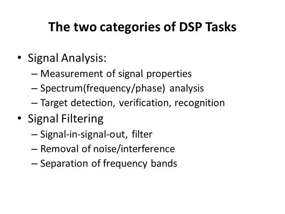 The two categories of DSP Tasks Signal Analysis: – Measurement of signal properties – Spectrum(frequency/phase) analysis – Target detection, verificat