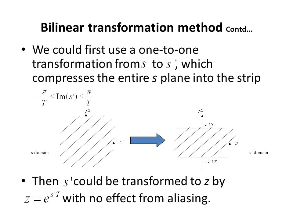 Bilinear transformation method Contd… We could first use a one-to-one transformation from to, which compresses the entire s plane into the strip Then