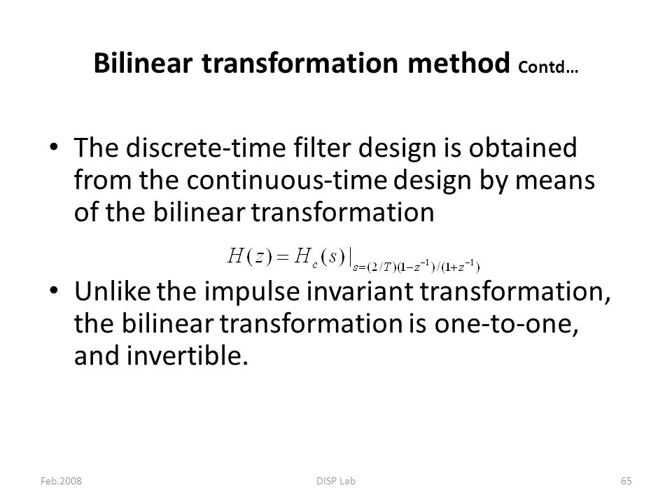 Feb.2008DISP Lab65 The discrete-time filter design is obtained from the continuous-time design by means of the bilinear transformation Unlike the impu