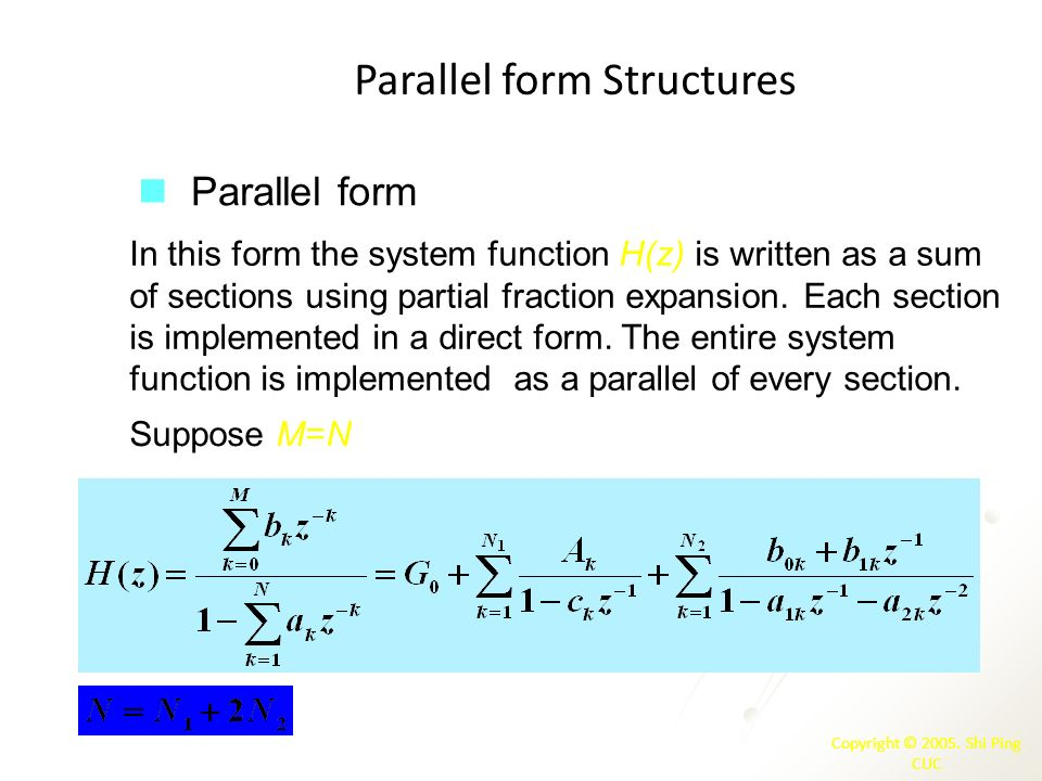 Copyright © 2005. Shi Ping CUC Parallel form Structures Parallel form In this form the system function H(z) is written as a sum of sections using part