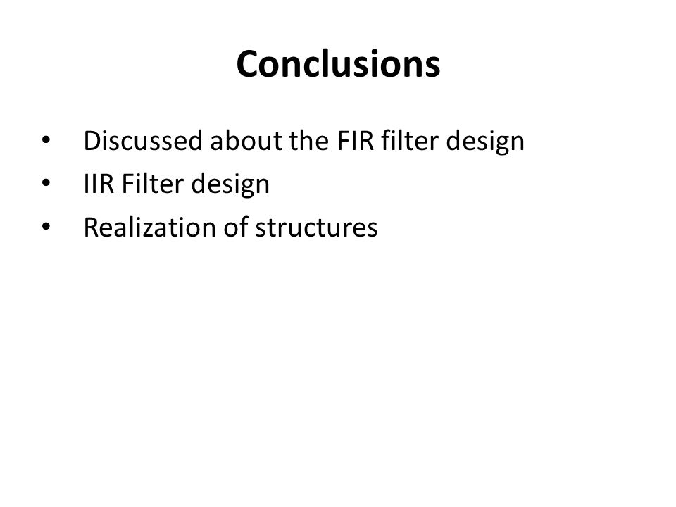 Conclusions Discussed about the FIR filter design IIR Filter design Realization of structures