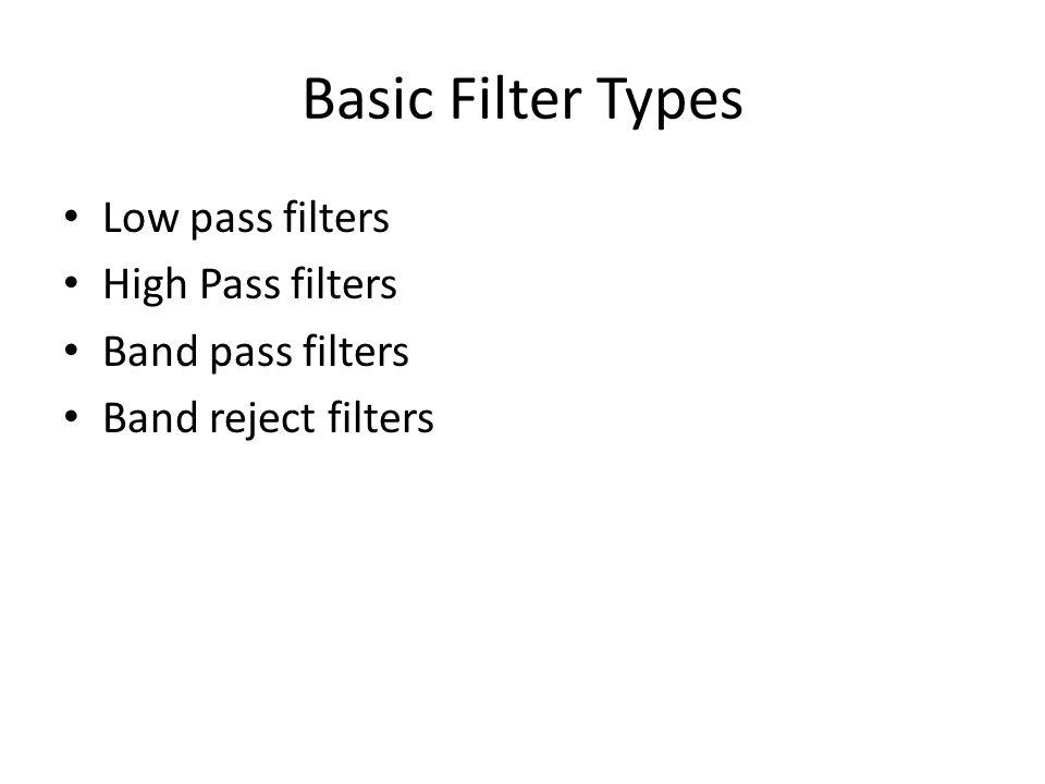 Basic Filter Types Low pass filters High Pass filters Band pass filters Band reject filters