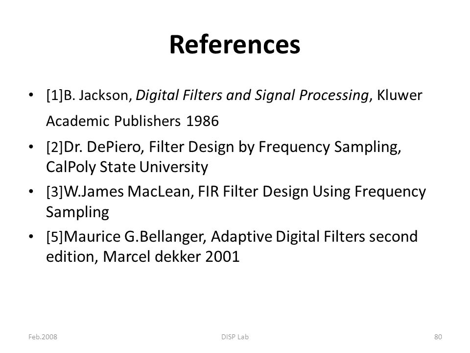 Feb.2008DISP Lab80 References [1]B. Jackson, Digital Filters and Signal Processing, Kluwer Academic Publishers 1986 [2] Dr. DePiero, Filter Design by