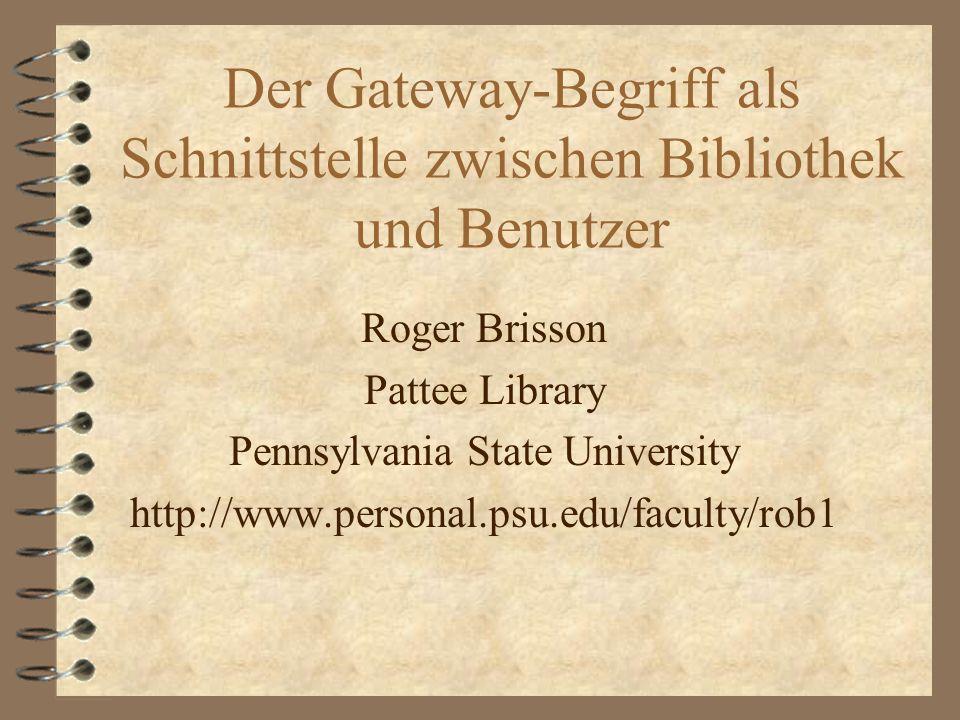 Der Gateway-Begriff als Schnittstelle zwischen Bibliothek und Benutzer Roger Brisson Pattee Library Pennsylvania State University http://www.personal.psu.edu/faculty/rob1