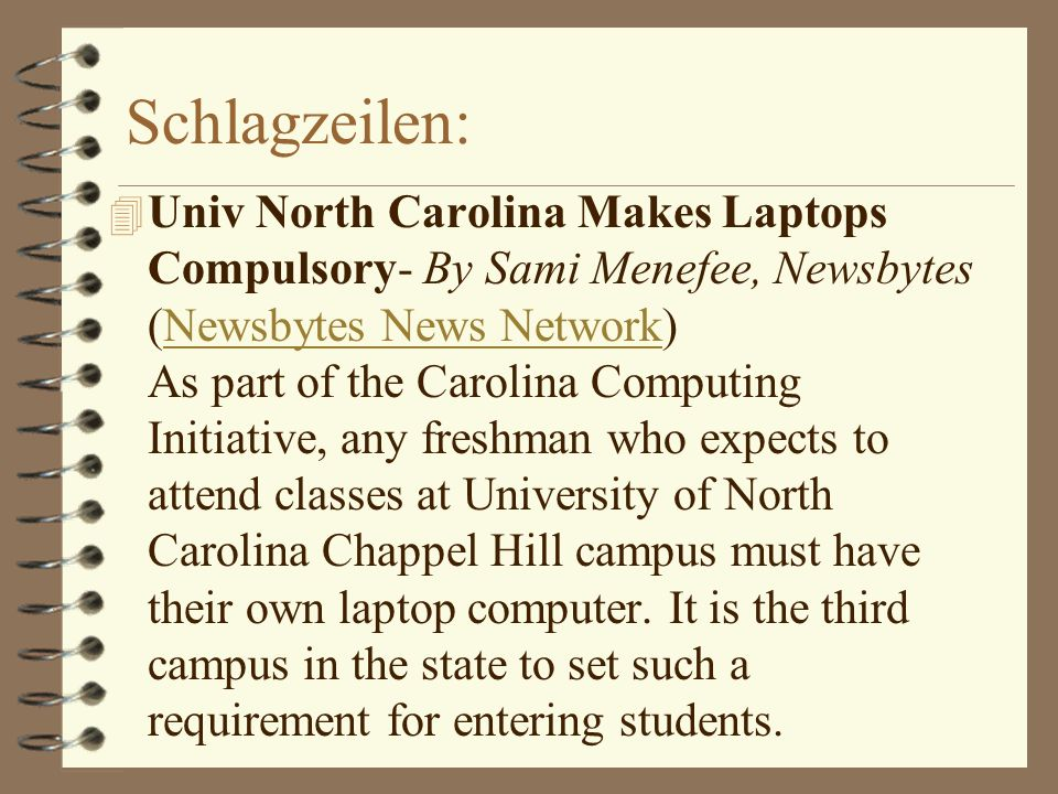 Schlagzeilen: 4 Univ North Carolina Makes Laptops Compulsory- By Sami Menefee, Newsbytes (Newsbytes News Network) As part of the Carolina Computing Initiative, any freshman who expects to attend classes at University of North Carolina Chappel Hill campus must have their own laptop computer.