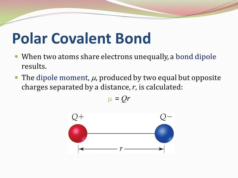 Polar Covalent Bond When two atoms share electrons unequally, a bond dipole results. The dipole moment,, produced by two equal but opposite charges se