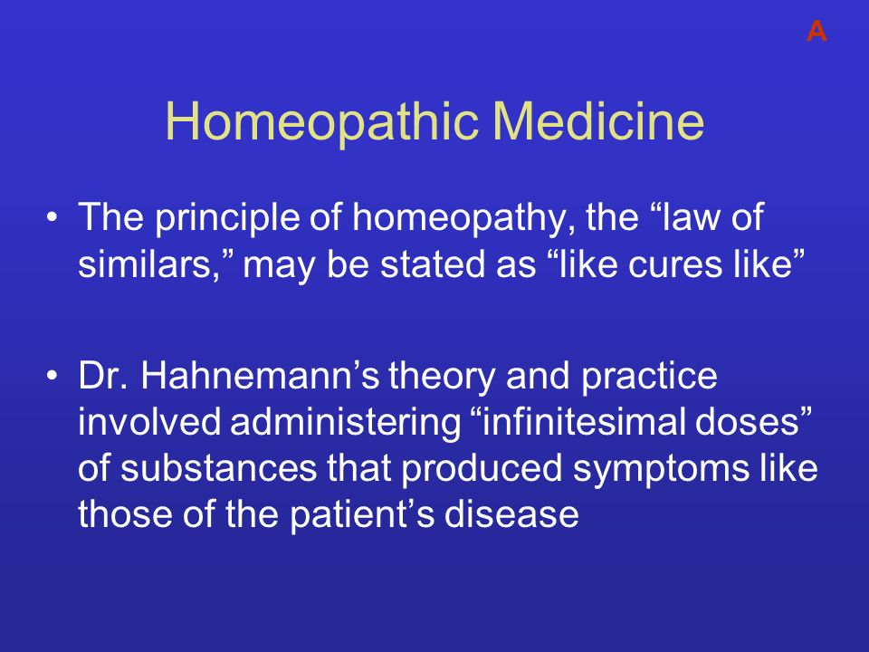Homeopathic Medicine The principle of homeopathy, the law of similars, may be stated as like cures like Dr. Hahnemanns theory and practice involved ad