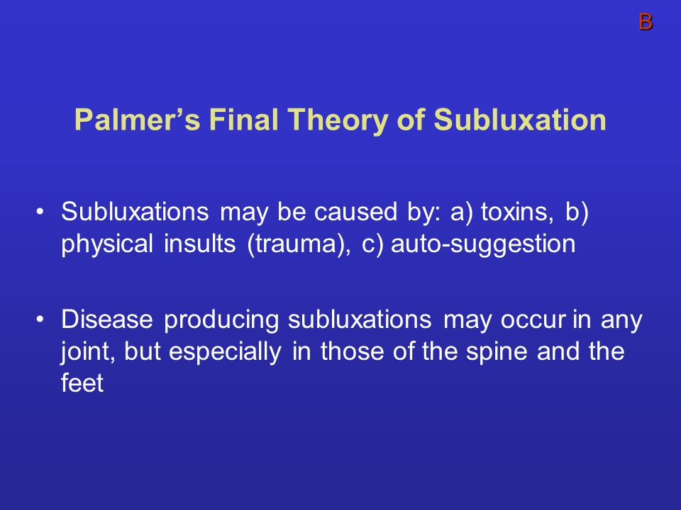 Palmers Final Theory of Subluxation Subluxations may be caused by: a) toxins, b) physical insults (trauma), c) auto-suggestion Disease producing sublu