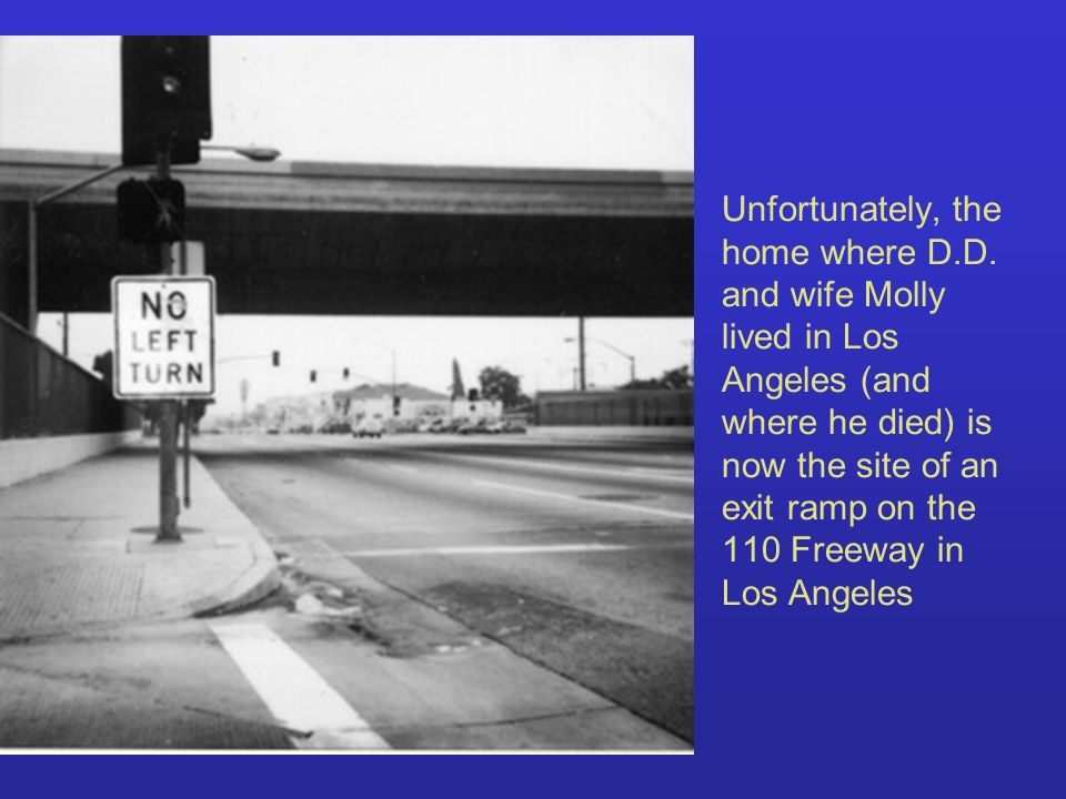 Unfortunately, the home where D.D. and wife Molly lived in Los Angeles (and where he died) is now the site of an exit ramp on the 110 Freeway in Los A