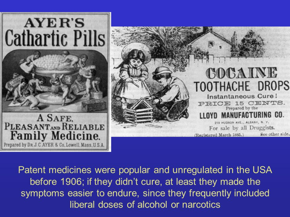 Patent medicines were popular and unregulated in the USA before 1906; if they didnt cure, at least they made the symptoms easier to endure, since they