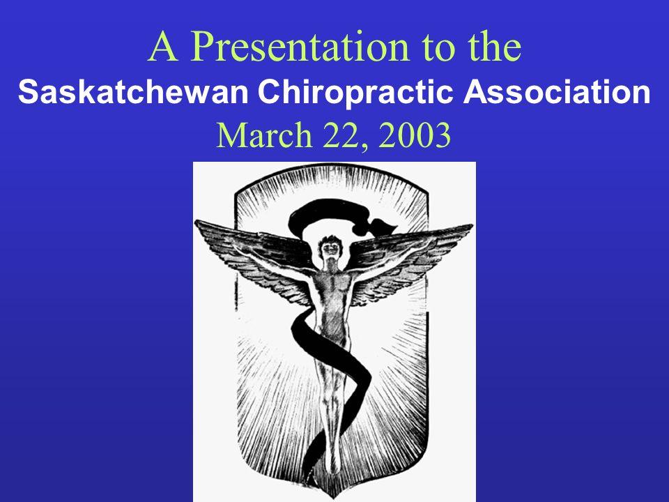 A Presentation to the Saskatchewan Chiropractic Association March 22, 2003