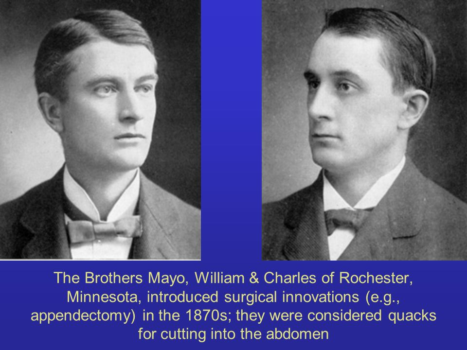 The Brothers Mayo, William & Charles of Rochester, Minnesota, introduced surgical innovations (e.g., appendectomy) in the 1870s; they were considered