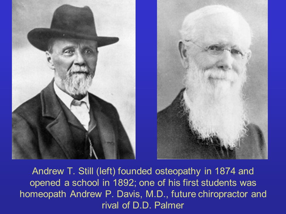 Andrew T. Still (left) founded osteopathy in 1874 and opened a school in 1892; one of his first students was homeopath Andrew P. Davis, M.D., future c