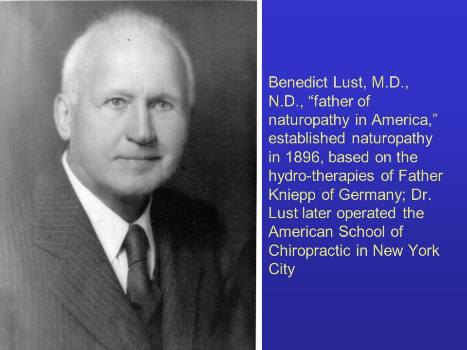 Benedict Lust, M.D., N.D., father of naturopathy in America, established naturopathy in 1896, based on the hydro-therapies of Father Kniepp of Germany