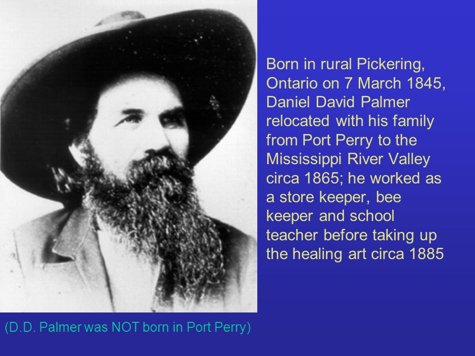 Born in rural Pickering, Ontario on 7 March 1845, Daniel David Palmer relocated with his family from Port Perry to the Mississippi River Valley circa
