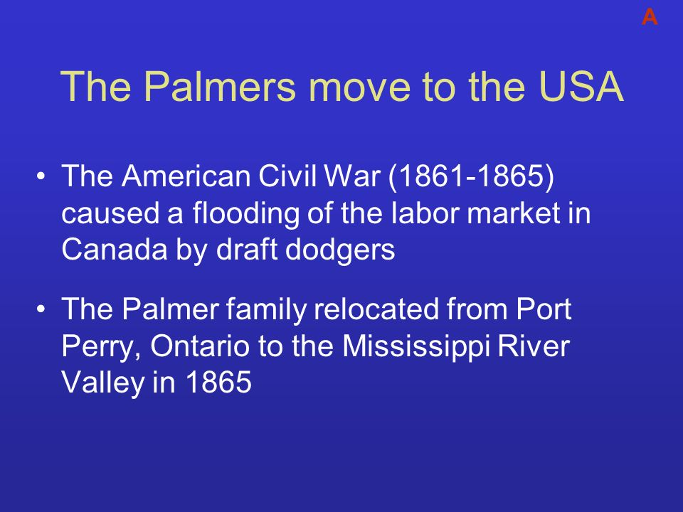 The Palmers move to the USA The American Civil War (1861-1865) caused a flooding of the labor market in Canada by draft dodgers The Palmer family relo