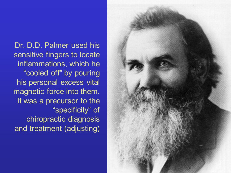 Dr. D.D. Palmer used his sensitive fingers to locate inflammations, which he cooled off by pouring his personal excess vital magnetic force into them.