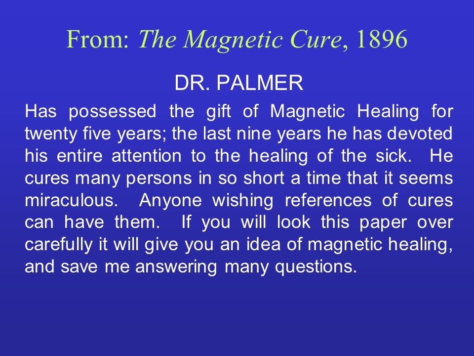 From: The Magnetic Cure, 1896 DR. PALMER Has possessed the gift of Magnetic Healing for twenty five years; the last nine years he has devoted his enti