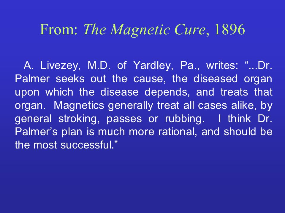 From: The Magnetic Cure, 1896 A. Livezey, M.D. of Yardley, Pa., writes:...Dr. Palmer seeks out the cause, the diseased organ upon which the disease de