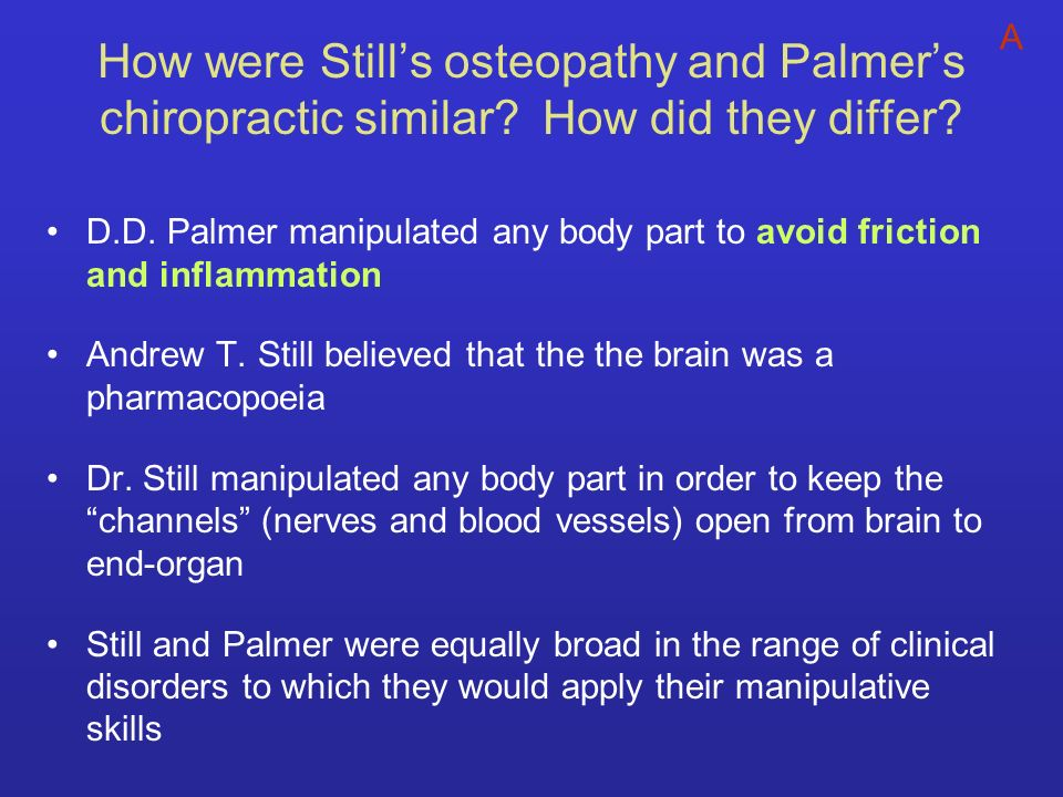 How were Stills osteopathy and Palmers chiropractic similar? How did they differ? D.D. Palmer manipulated any body part to avoid friction and inflamma