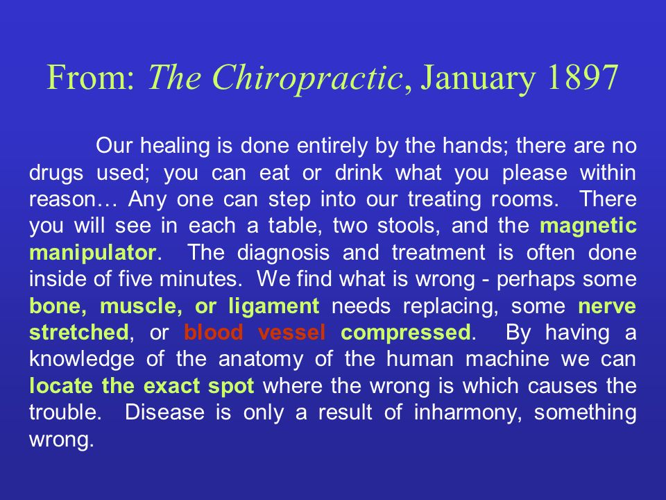 From: The Chiropractic, January 1897 Our healing is done entirely by the hands; there are no drugs used; you can eat or drink what you please within r