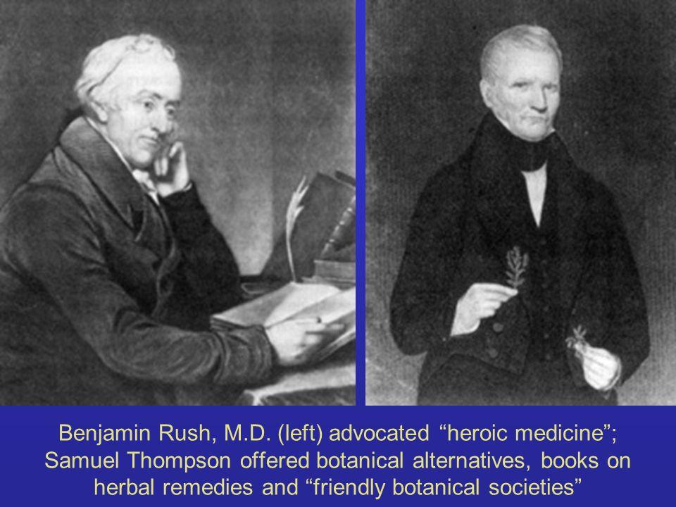 Benjamin Rush, M.D. (left) advocated heroic medicine; Samuel Thompson offered botanical alternatives, books on herbal remedies and friendly botanical