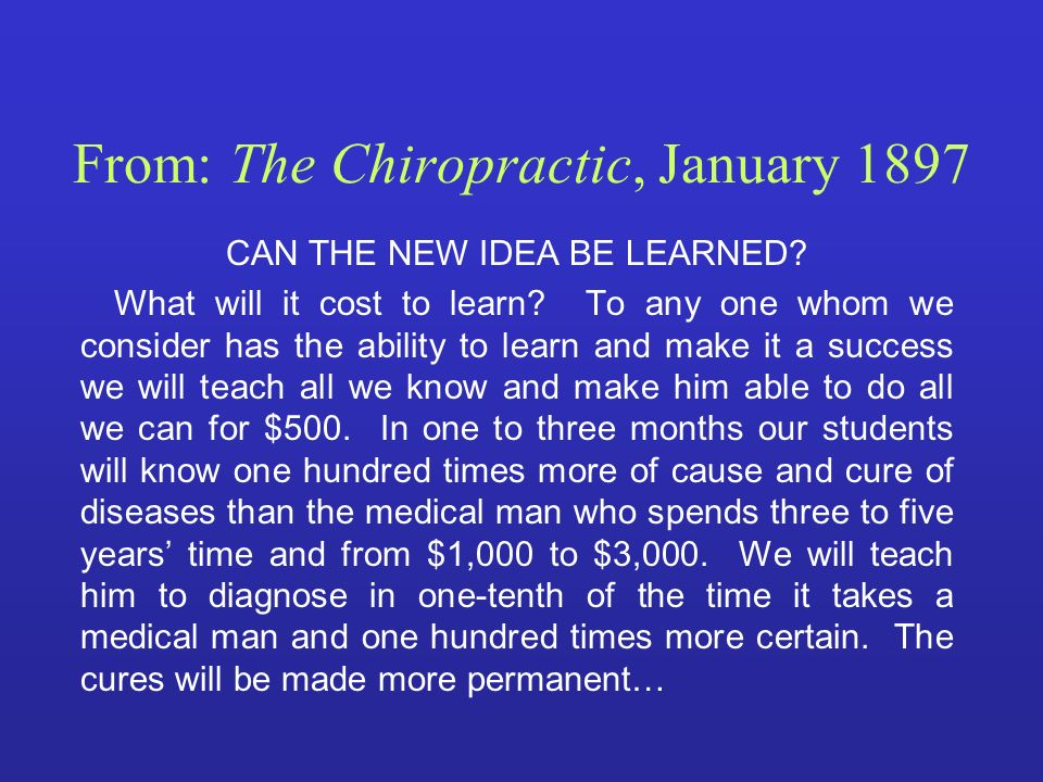 From: The Chiropractic, January 1897 CAN THE NEW IDEA BE LEARNED? What will it cost to learn? To any one whom we consider has the ability to learn and