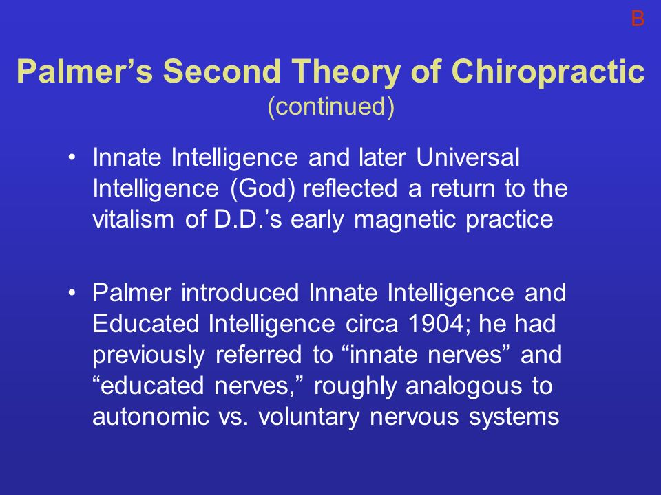 Palmers Second Theory of Chiropractic (continued) Innate Intelligence and later Universal Intelligence (God) reflected a return to the vitalism of D.D