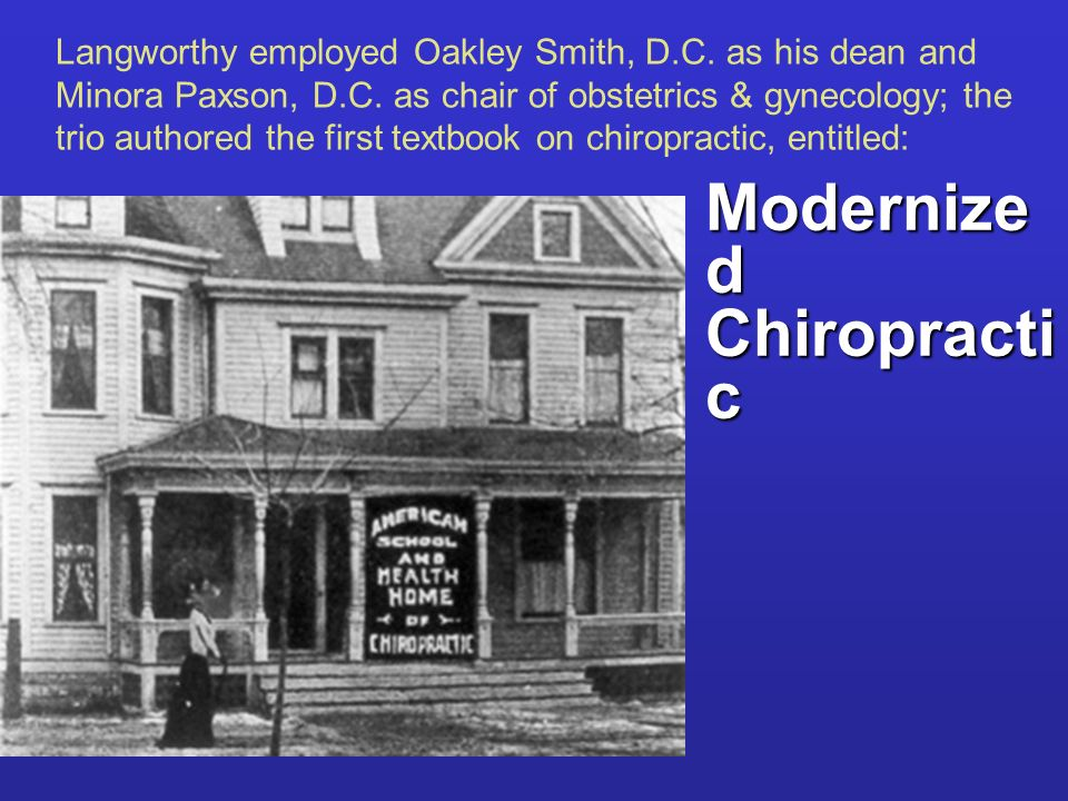 Langworthy employed Oakley Smith, D.C. as his dean and Minora Paxson, D.C. as chair of obstetrics & gynecology; the trio authored the first textbook o