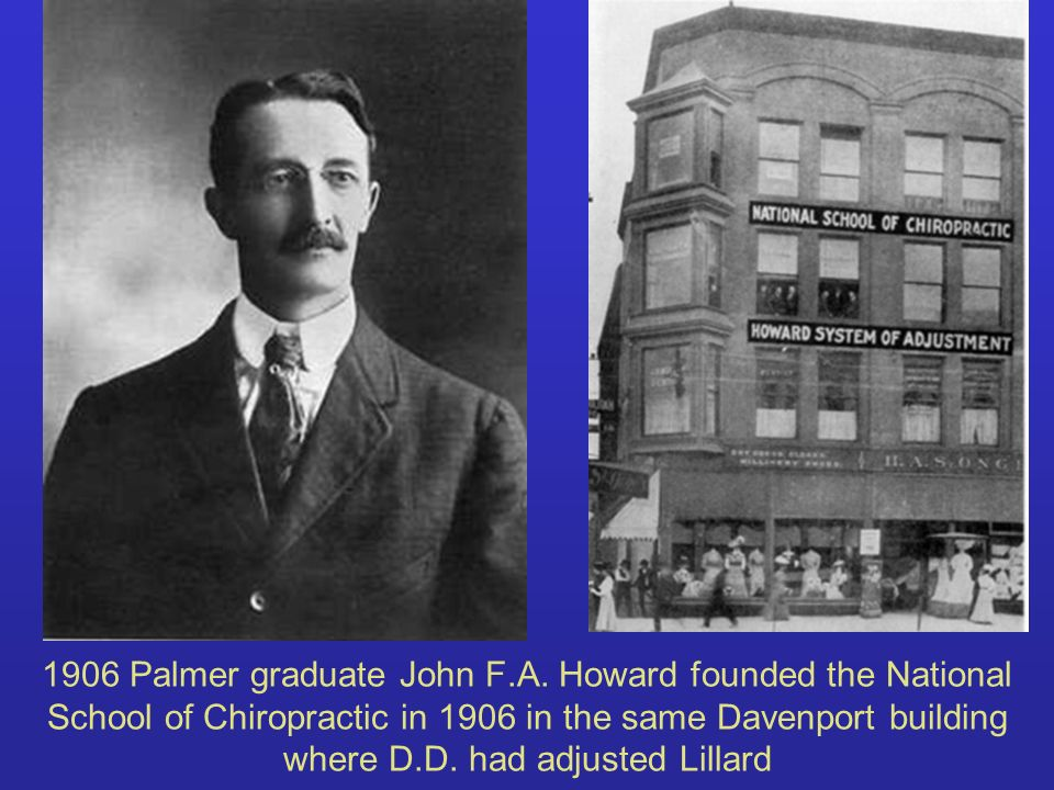 1906 Palmer graduate John F.A. Howard founded the National School of Chiropractic in 1906 in the same Davenport building where D.D. had adjusted Lilla