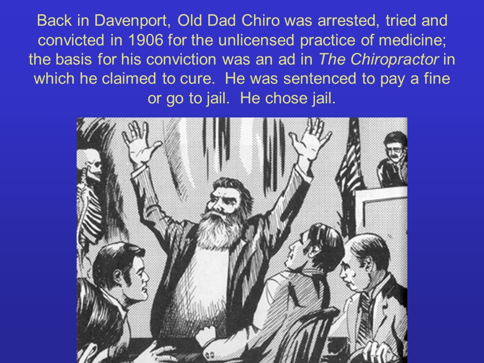 Back in Davenport, Old Dad Chiro was arrested, tried and convicted in 1906 for the unlicensed practice of medicine; the basis for his conviction was a