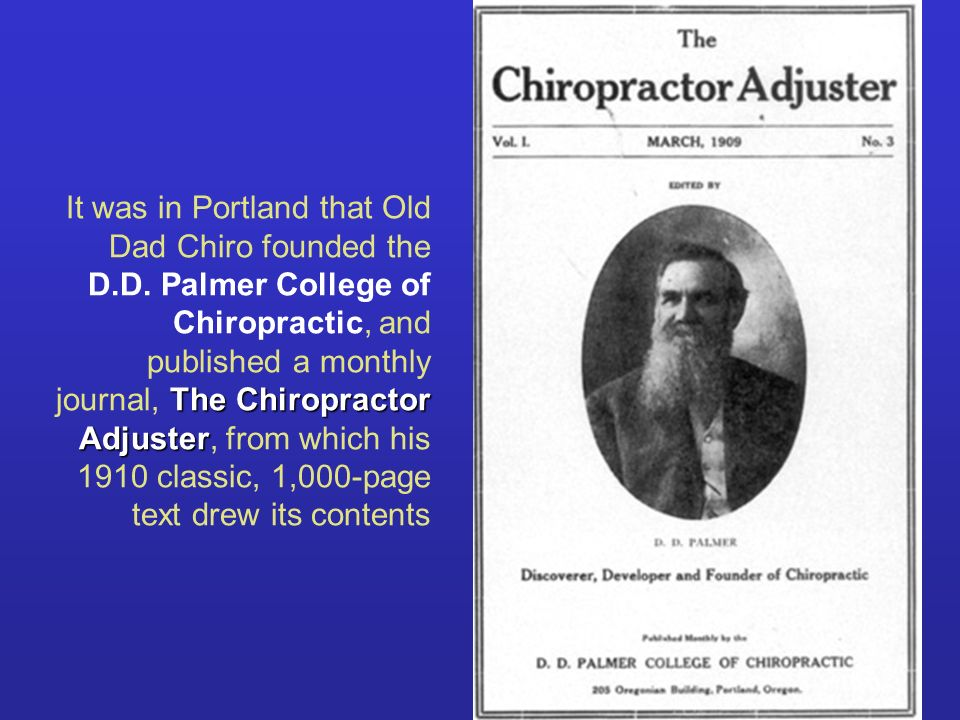 The Chiropractor Adjuster It was in Portland that Old Dad Chiro founded the D.D. Palmer College of Chiropractic, and published a monthly journal, The