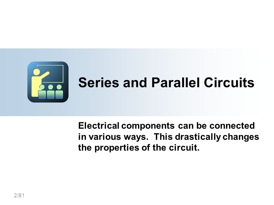 2/81 Series and Parallel Circuits Electrical components can be connected in various ways. This drastically changes the properties of the circuit.
