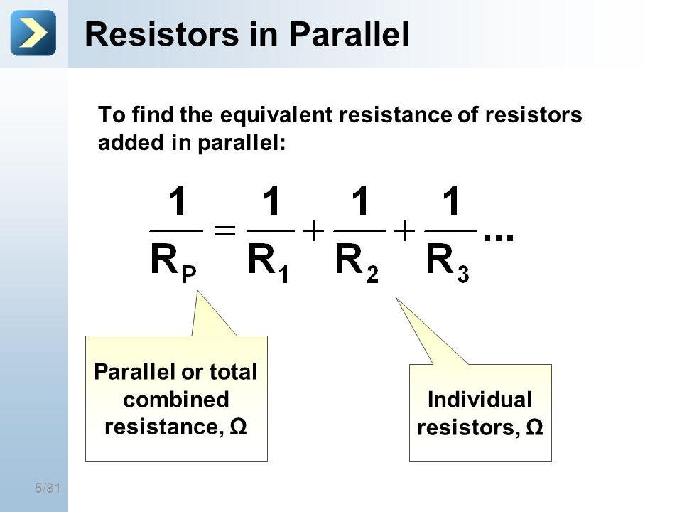 5/81 Resistors in Parallel To find the equivalent resistance of resistors added in parallel: Parallel or total combined resistance, Ω Individual resis