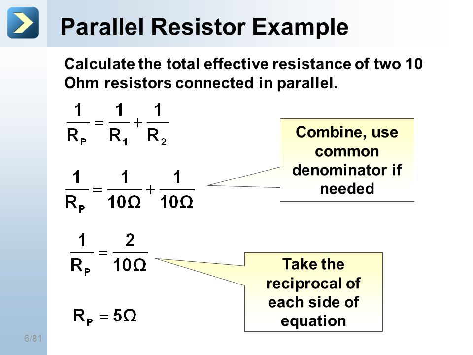 6/81 Parallel Resistor Example Calculate the total effective resistance of two 10 Ohm resistors connected in parallel. Take the reciprocal of each sid