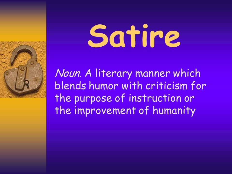 Satire Noun. A literary manner which blends humor with criticism for the purpose of instruction or the improvement of humanity