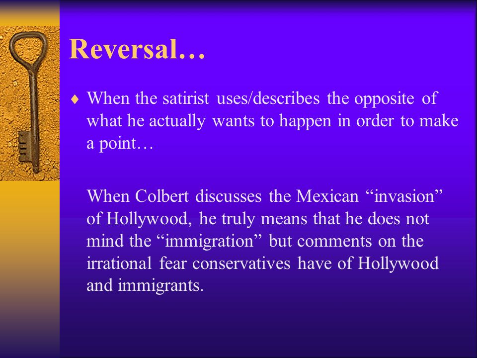 Reversal… When the satirist uses/describes the opposite of what he actually wants to happen in order to make a point… When Colbert discusses the Mexic