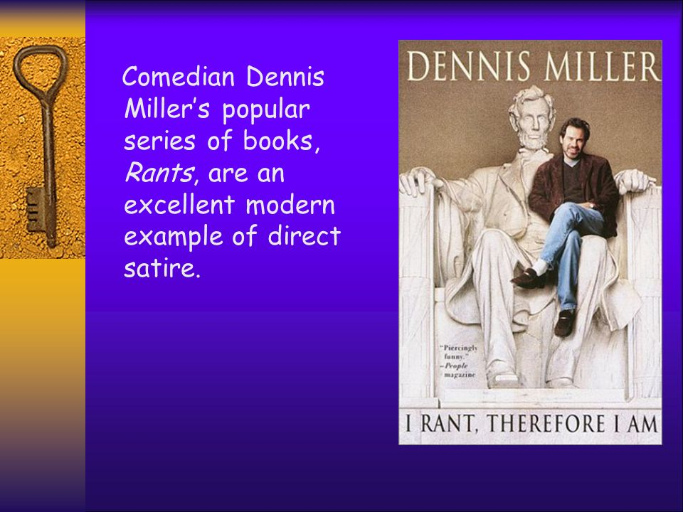 Comedian Dennis Millers popular series of books, Rants, are an excellent modern example of direct satire.